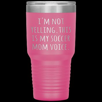 Funny Mom Tumbler I'm Not Yelling This is My Soccer Mom Voice Gift Travel Coffee Cup 30oz BPA Free