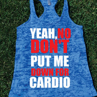 Yeah No Dont Put Me Down For Cardio Burnout Tank.Womens crossfit tank.Funny exercise tank.Running tank top. Bootcamp tank.Sexy Gym Clothing