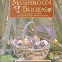 The Ultimate Mushroom Book: The Complete Guide to Mushrooms - A Photographic A-Z of Types and 100 Original Recipes: The Ultimate Mushroom Book: The Complete Guide to Mushrooms; a Photographic A-z of Types and 100 Original Recipes