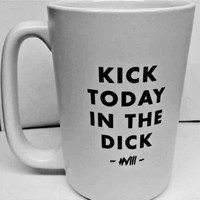Kick Today in the Dick 15 ounce Mug