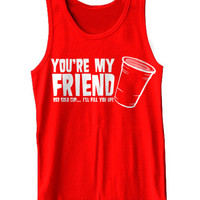 You're My Friend Red Solo Cup I'll Fill You Up Tank Top Funny Beer Drinking Party Pub Crawl Tank Tee Shirt Tshirt XS-2XL
