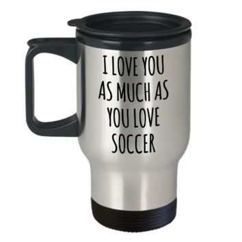 Soccer Boyfriend Gifts Husband I Love You As Much As You Love Soccer Mug Funny Stainless Steel Insulated Travel Coffee Cup