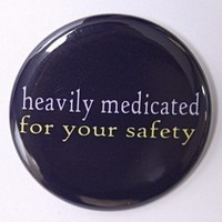 Heavily Medicated For Your Safety Button Pinback by theangryrobot