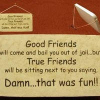 Good Friends will come and bail you out of jail...but, True Friends will be sitting next to you saying, Damn...that was fun! Mountain Meadows Pottery ceramic desk plaques and wall art signs with sayings and quotes about good friends. Made by Mountain Meado