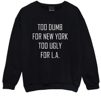 too dumb for new york too ugly for la SWEATER JUMPER womens ladies fun tumblr hipster swag fashion grunge kale punk retro vtg top city ny us