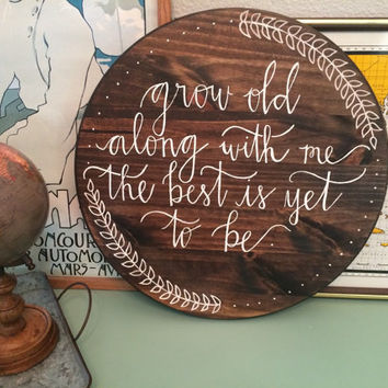 Grow Old Along With Me the Best is Yet To be round wooden sign