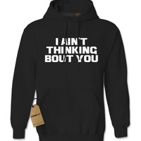 I Ain't Thinking Bout You Adult Hoodie Sweatshirt