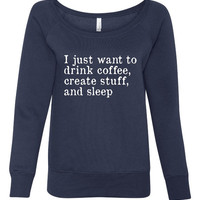 I Just want to drink coffee and create stuff, fashion ladies wideneck sweatshirt, gift for mom