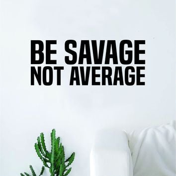 Be Savage Not Average Decal Sticker Wall Vinyl Art Wall Bedroom Room Decor Motivational Inspirational Teen Funny
