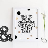 QUOTE PRINT,Printable Art,Time To Drink Champagne And Dance On The Table,Champagne Sign,Birthday Gift,Party,Celebrate,Inspirational Quote