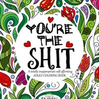 You're The S*it: A Totally Inappropriate Adult Coloring Book