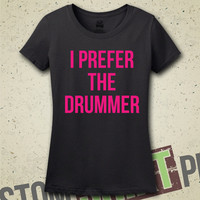 I Prefer The Drummer - T-Shirt - Tee - Shirt - Gift for Her - Musician - Drums - Drummer Boyfriend - Boys In Bands
