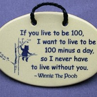 If you live to be 100, I want to live to be 100 minus a day so I never have to live without you-Winnie the Pooh. Ceramic wall plaques handmade in the USA for over 30 years.