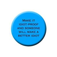 Button - Make it idiot-proof, and someone will make a better idiot.