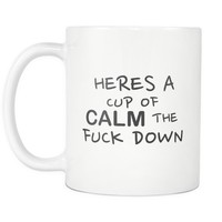Heres A Cup Of Calm The Fuck Down Mug