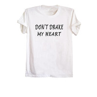 Don't drake my heart t-shirt drake shirts cool tumblr t shirts designs outfits streetwear clothing merch size XS S M L