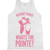 Without Dance Whats the Pointe-Unisex White Tank