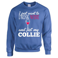 I Just Want To Drink Wine And Pet My COLLIE - Sweatshirt