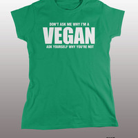 Don't Ask Me Why Im Vegan Shirt - ask yourself why youre not mens womens gift, funny tee, instagram, no meat, healthy living, lifestyle