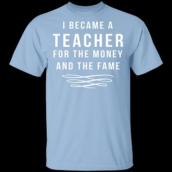 I Became A Teacher For The Money And Fame T-Shirt