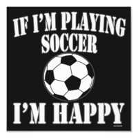 Soccer Ball Player If Im Playing Soccer Im Happy Photographic Print from Zazzle.com