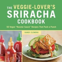 """The Veggie-Lover's Sriracha Cookbook: 50 Vegan """"Rooster Sauce"""" Recipes that Pack a Punch"""