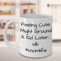 Funny Coffee Mug For Moms, Mother's Day Gift From Kids, Mom Birthday Gift, Funny Mom Gift, Feeling Cute Might Ground A Kid Later, #momlife