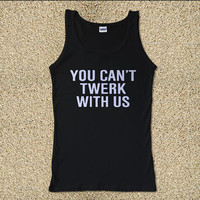 You Can't Twerk With Us for Tank Top Mens and Tank Top Girls