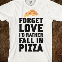 FORGET LOVE. I'D RATHER FALL IN PIZZA