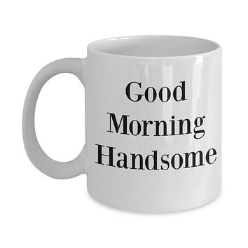 Good Morning Handsome/ Novelty Coffee Mug/ Fun Mug Gifts For Husband Boyfriend Cool Mugs