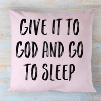 Give It To God and Go To Sleep Throw Pillow Available in Different Colors