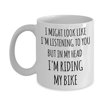 Cyclist Gifts I Might Look Like I'm Listening to You But in My Head I'm Riding My Bike Mug Funny Biker Coffee Cup