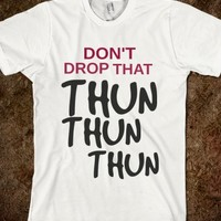 DON'T DROP THAT THUN THUN THUN