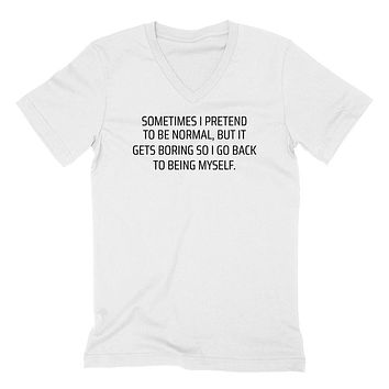 Sometimes I pretend to be normal, bit it gets boring so I go back to being myself funny V Neck T Shirt