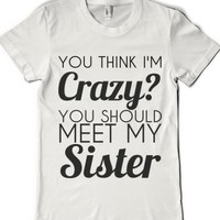 you think i'm crazy you should meet my sister-Female White T-Shirt