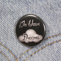 In Your Dreams 1.25 Inch Pin Back Button Badge