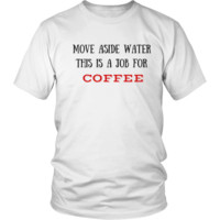 Coffee T-Shirt    Move Aside Water, This is a Job for COFFEE