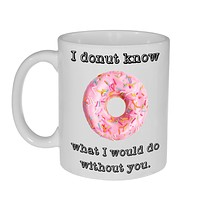 I Don't Know What I Would Do without You Coffee or Tea Mug