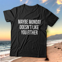 Maybe monday doesn't like you either tshirts for women girls funny slogan quotes fashion cute tumblr instagram stylish hipster fashionista