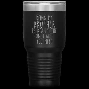 Funny Brother Gift Being My Brother is Really the Only Gift You Need Tumbler Travel Coffee Cup 30oz BPA Free