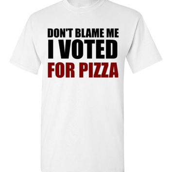 Don't Blame Me I Voted For Pizza