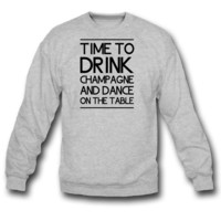 Time to Drink Champagne and Dance on the Table SWEATSHIRT CREWNECK