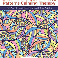 Color-In Restorative Patterns Calming Therapy: An Anti-Stress Coloring Book For Adults