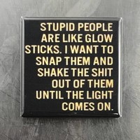 Stupid People Are Like Glow Sticks Magnets