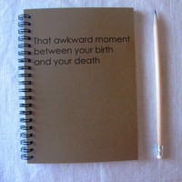 That awkward moment between your birth and your death - 5 x 7 journal
