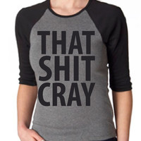 That Sh&% Cray Womens Raglan Tee Shirt - All Sizes Available - Mature