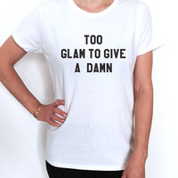 Too glam to give a damn T shirt women fashion cute trendy sassu girly graphic tees dope tumblr popular quotes saying