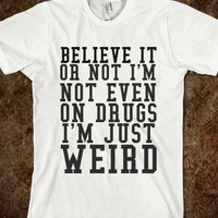 I'M NOT ON DRUGS I'M JUST WEIRD