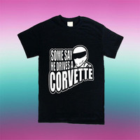 Some Say He Drives A Corvette for T Shirt Mens and T Shirt Girls