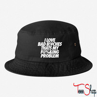 I Love Bad Bitches That's My Fucking Problem bucket hat